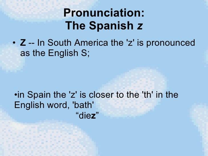 Pronunciation: The Spanish  z <ul><li>Z  -- In South America the 'z' is pronounced as the English S;  </li></ul><ul><li>in...
