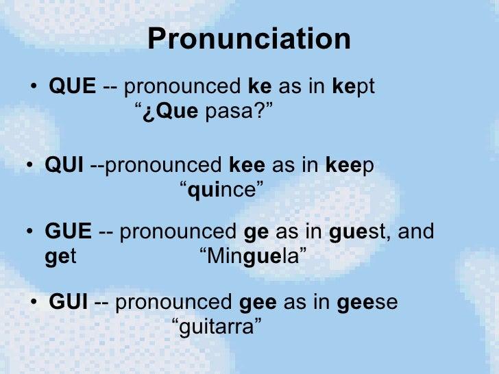 "Pronunciation <ul><li>QUE  -- pronounced  ke  as in  ke pt   "" ¿Que  pasa?"" </li></ul><ul><li>QUI  --pronounced  kee  as i..."