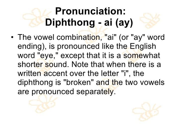 Pronunciation: Diphthong - ai (ay)   <ul><li>The vowel combination, &quot;ai&quot; (or &quot;ay&quot; word ending), is pro...