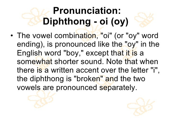 Pronunciation: Diphthong - oi (oy)   <ul><li>The vowel combination, &quot;oi&quot; (or &quot;oy&quot; word ending), is pro...