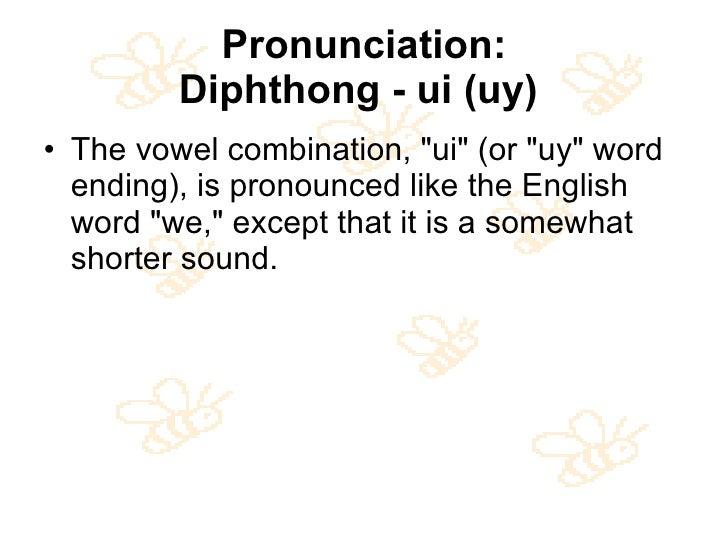 Pronunciation: Diphthong - ui (uy)   <ul><li>The vowel combination, &quot;ui&quot; (or &quot;uy&quot; word ending), is pro...