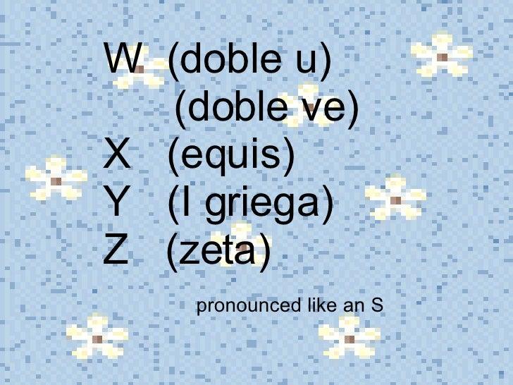 W  (doble u)    (doble ve) X  (equis) Y  (I griega) Z  (zeta)    pronounced like an S