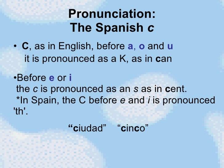 Pronunciation: The Spanish  c <ul><li>C , as in English, before  a ,  o  and  u  </li></ul><ul><li>it is pronounced as a K...