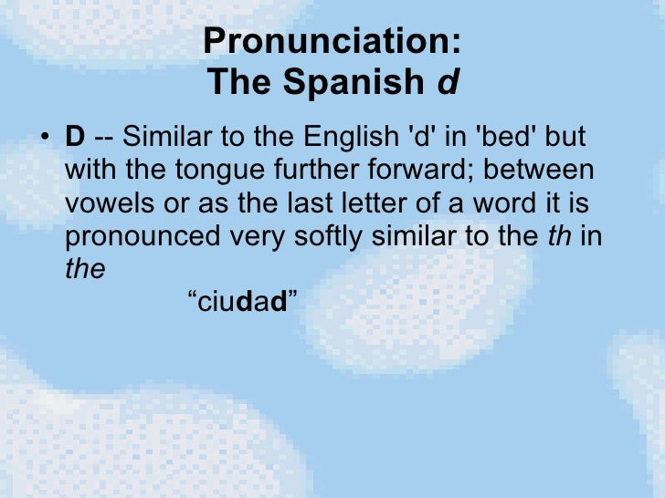 Pronunciation: The Spanish  d <ul><li>D  -- Similar to the English 'd' in 'bed' but with the tongue further forward; betwe...