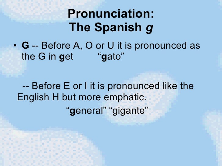 """Pronunciation: The Spanish  g <ul><li>G  -- Before A, O or U it is pronounced as the G in  g et  """" g ato"""" </li></ul>-- Bef..."""