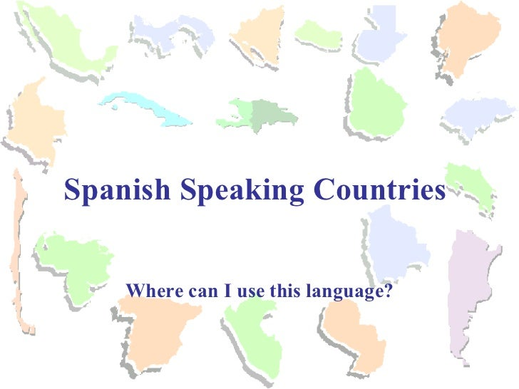 Where can I use this language? Spanish Speaking Countries