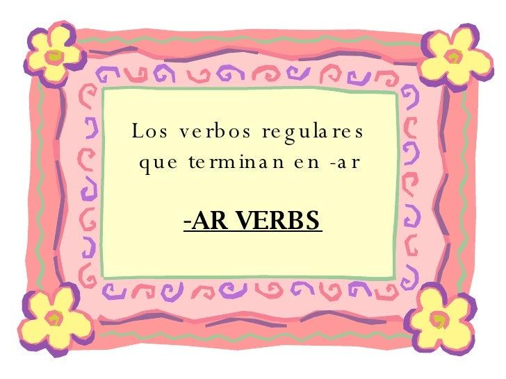 Los verbos regulares  que terminan en -ar  -AR VERBS