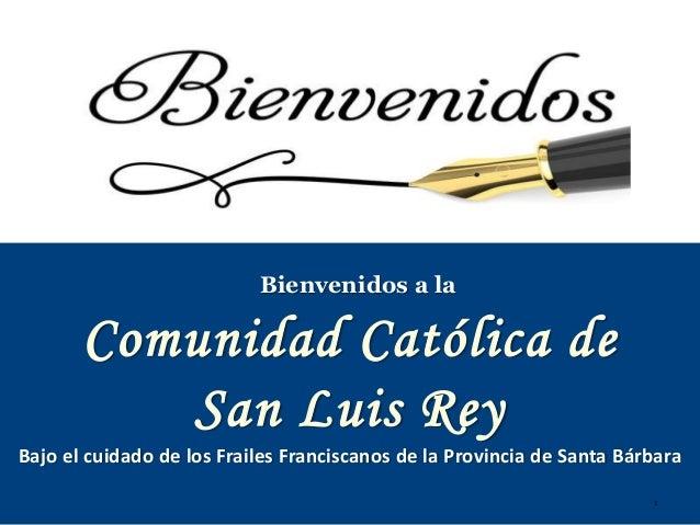 1 Comunidad Católica de San Luis Rey Bienvenidos a la Bajo el cuidado de los Frailes Franciscanos de la Provincia de Santa...