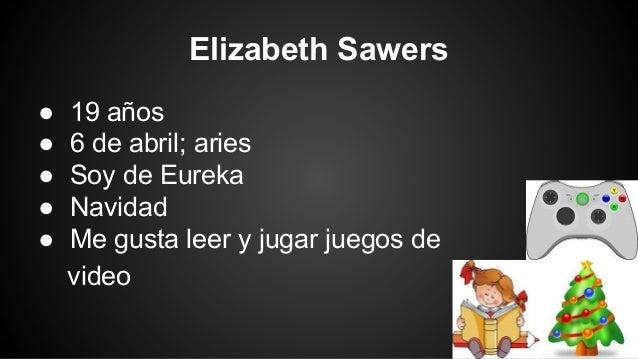 Elizabeth Sawers ● ● ● ● ●  19 años 6 de abril; aries Soy de Eureka Navidad Me gusta leer y jugar juegos de video