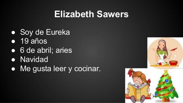 Elizabeth Sawers ● ● ● ● ●  Soy de Eureka 19 años 6 de abril; aries Navidad Me gusta leer y cocinar.