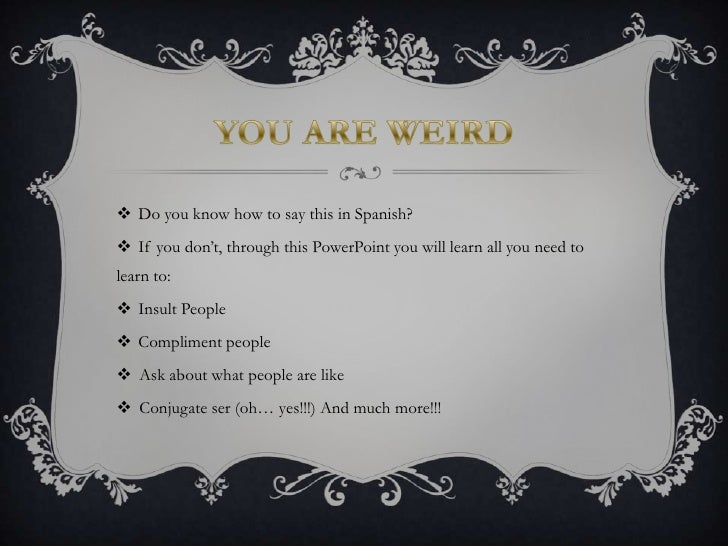 YOU ARE WEIRD<br />Do you know how to say this in Spanish?<br />If you don't, through this PowerPoint you will learn all y...