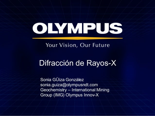 Difracción de Rayos-X Sonia GÜiza González sonia.guiza@olympusndt.com Geochemistry – International Mining Group (IMG) Olym...