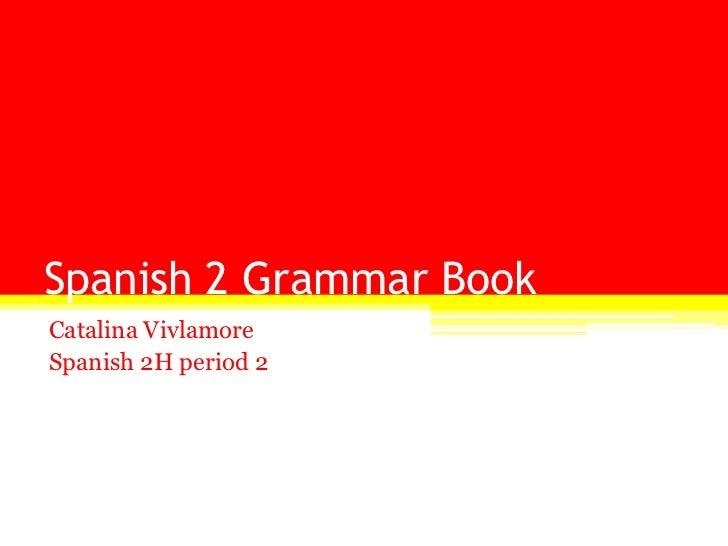 Spanish 2 Grammar Book<br />Catalina Vivlamore<br />Spanish 2H period 2<br />