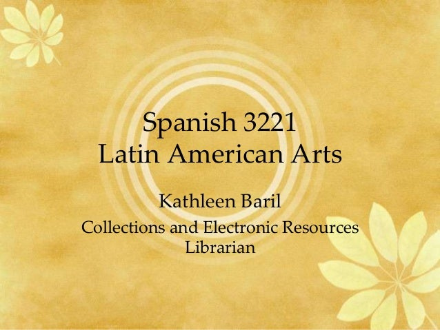 Spanish 3221  Latin American Arts          Kathleen BarilCollections and Electronic Resources              Librarian