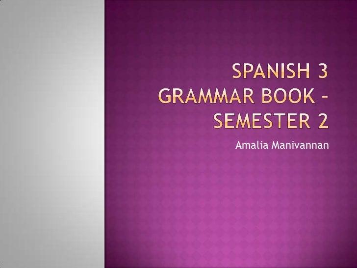 Spanish 3 Grammar Book – Semester 2<br />AmaliaManivannan<br />