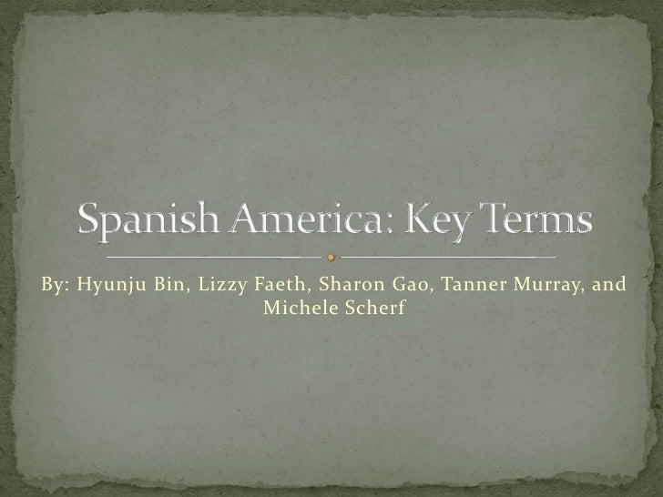 By: Hyunju Bin, LizzyFaeth, Sharon Gao, Tanner Murray, and Michele Scherf<br />Spanish America: Key Terms<br />