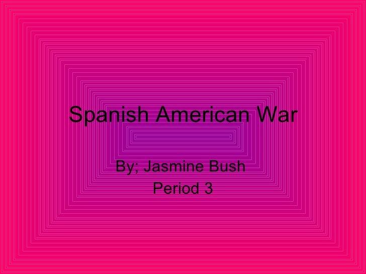 Spanish American War By; Jasmine Bush  Period 3