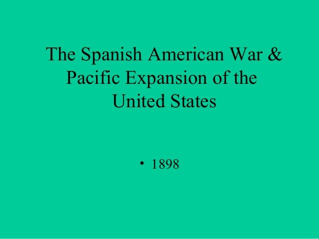 The Spanish American War & Pacific Expansion of the United States • 1898