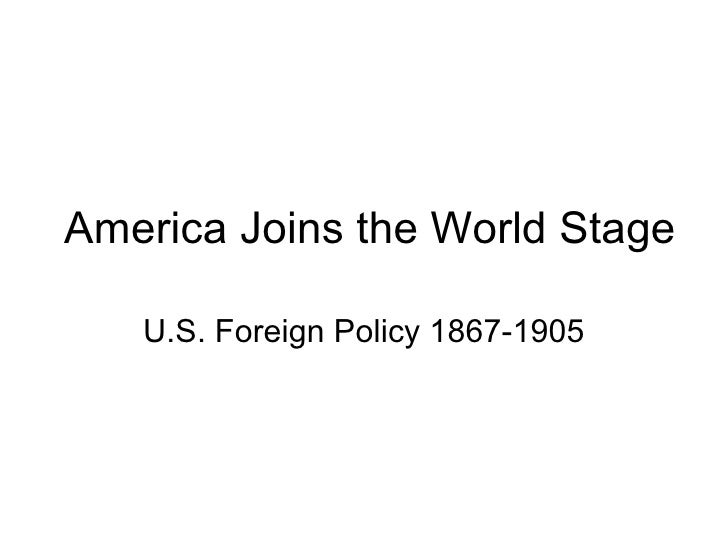 America Joins the World Stage U.S. Foreign Policy 1867-1905