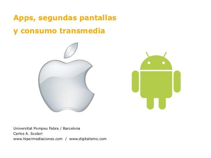 Apps, segundas pantallasy consumo transmediaUniversitat Pompeu Fabra / BarcelonaCarlos A. Scolariwww.hipermediaciones.com ...