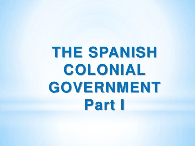 THE SPANISH COLONIALGOVERNMENT   Part I