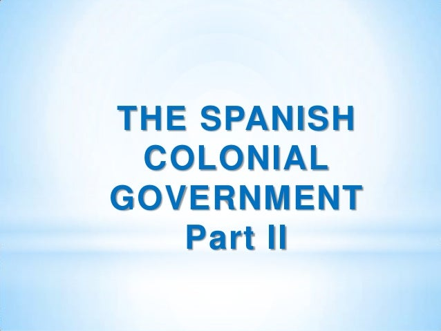 THE SPANISH COLONIALGOVERNMENT   Part II