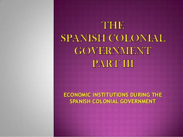 ECONOMIC INSTITUTIONS DURING THE  SPANISH COLONIAL GOVERNMENT