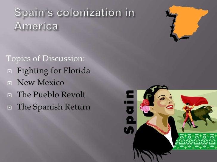 Spain's colonization in America<br />Topics of Discussion:<br />Fighting for Florida<br />New Mexico<br />The Pueblo Revol...