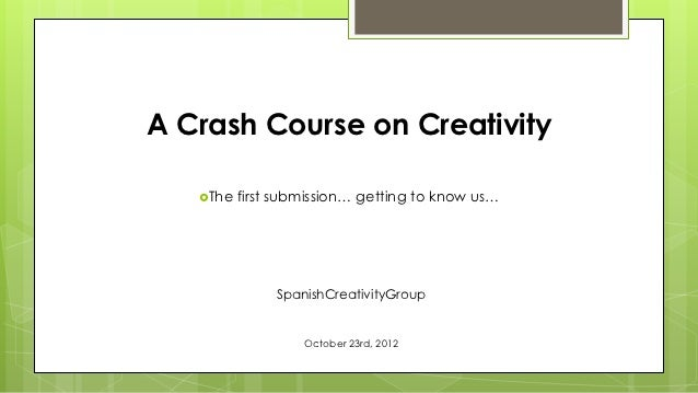 A Crash Course on Creativity   The   first submission… getting to know us…               SpanishCreativityGroup          ...
