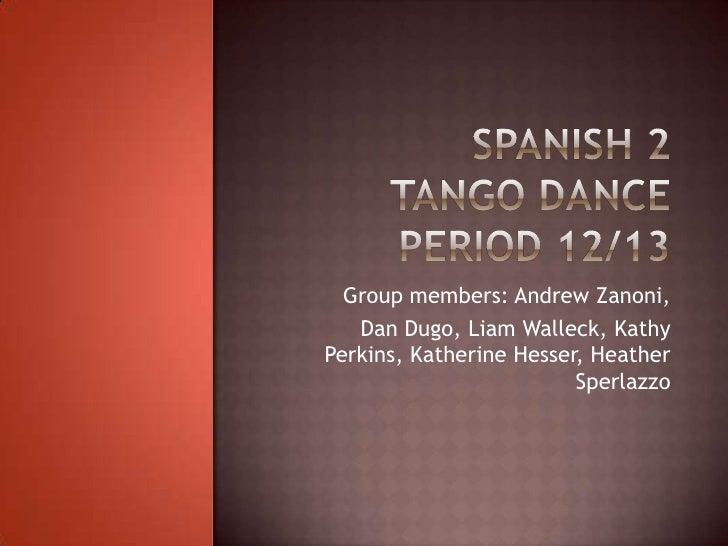 Spanish 2Tango DancePeriod 12/13<br />Group members: Andrew Zanoni,<br />Dan Dugo, Liam Walleck, Kathy Perkins, Katherine ...
