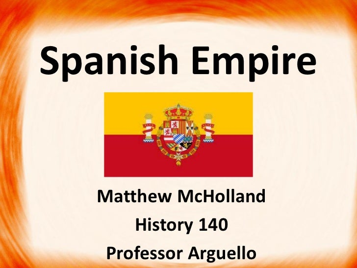 Spanish Empire  Matthew McHolland      History 140   Professor Arguello