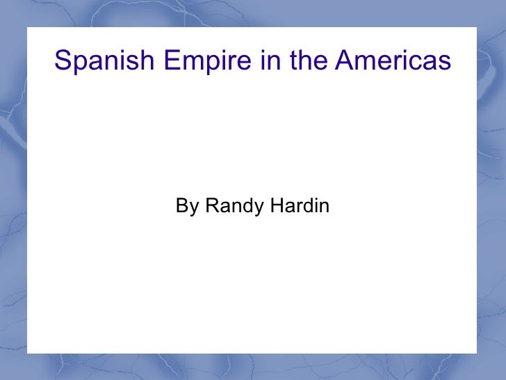 Spanish Empire in the Americas By Randy Hardin