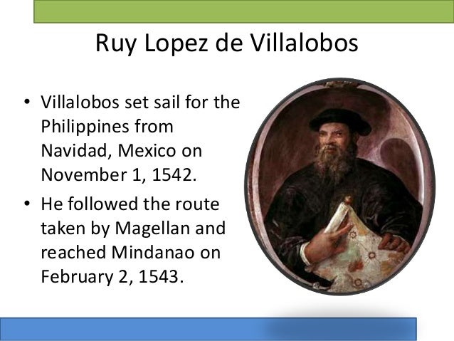 villalobos expedition In 1543, ruy lópez de villalobos led an expedition to the islands and gave the name las islas filipinas (after philip ii of spain) to the islands of samar and leyte the name would later be given to the entire archipelago.