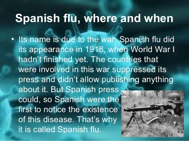 the spanish flu Also commonly known as the three-day fever or the grippe, the virus got the  misleading nickname spanish flu because it was first reported in the spanish  press.