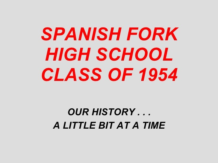 SPANISH FORK HIGH SCHOOL CLASS OF 1954 OUR HISTORY . . . A LITTLE BIT AT A TIME