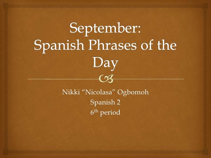 "September: Spanish Phrases of the Day<br />Nikki ""Nicolasa"" Ogbomoh<br />Spanish 2<br />6th period <br />"