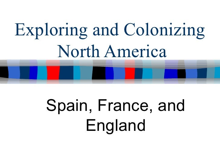 Exploring and Colonizing     North America   Spain, France, and        England