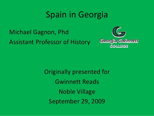 Spain in Georgia Michael Gagnon, Phd Assistant Professor of History Originally presented for Gwinnett Reads Noble Village ...