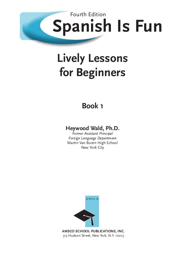 Spanish Is Fun Lively Lessons for Beginners Book 1 Heywood Wald, Ph.D. Former Assistant Principal Foreign Language Departm...