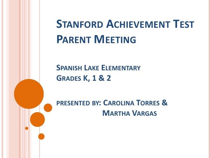 STANFORD ACHIEVEMENT TESTPARENT MEETINGSPANISH LAKE ELEMENTARYGRADES K, 1 & 2PRESENTED BY: CAROLINA TORRES &              ...