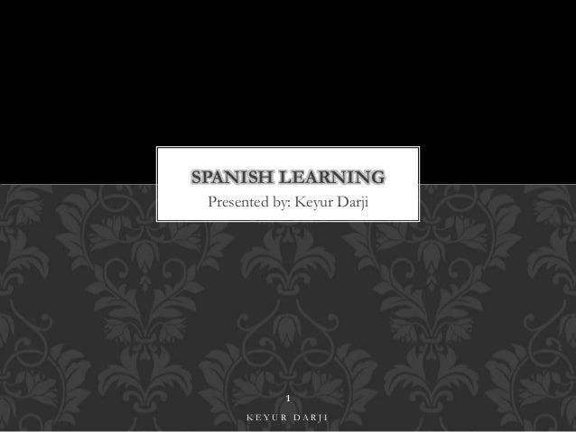 SPANISH LEARNING  Presented by: Keyur Darji  1  K E Y U R D A R J I