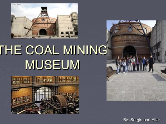 THE COAL MININGTHE COAL MINING MUSEUMMUSEUM By: Sergio and AitorBy: Sergio and Aitor