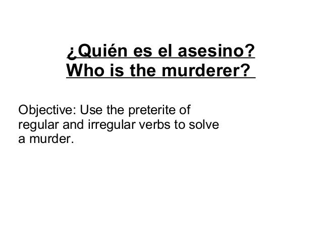 ¿Quién es el asesino? Who is the murderer? Objective: Use the preterite of regular and irregular verbs to solve a murder.