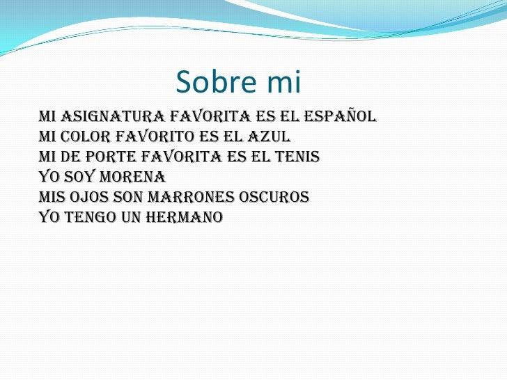 Sobre mi<br />Mi asignatura favorita es el español<br />Mi color favorito es el azul<br /> Mi de porte ...