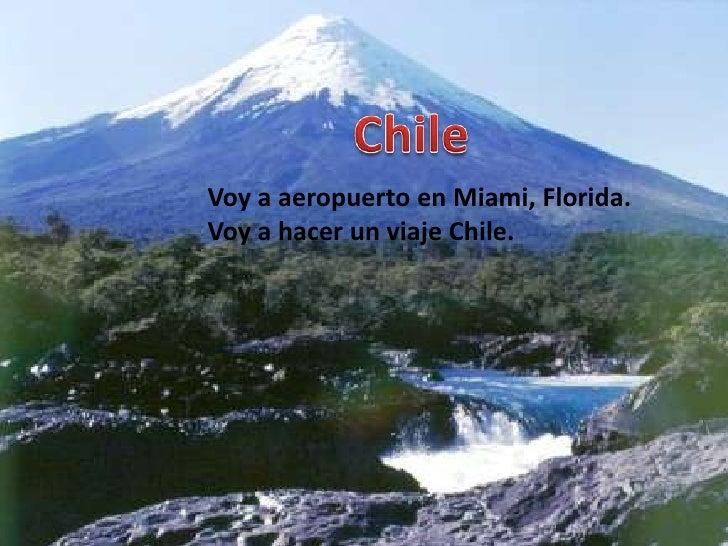 Chile<br />Voy a aeropuerto en Miami, Florida.<br />Voy a hacer un viaje Chile.<br />