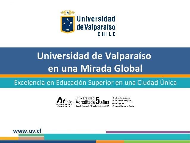 Universidad de Valparaíso en una Mirada Global Excelencia en Educación Superior en una Ciudad Única  www.uv.cl