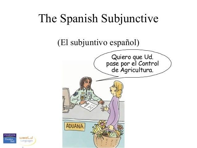 The Spanish Subjunctive (El subjuntivo español) Quiero que Ud. pase por el Control de Agricultura.