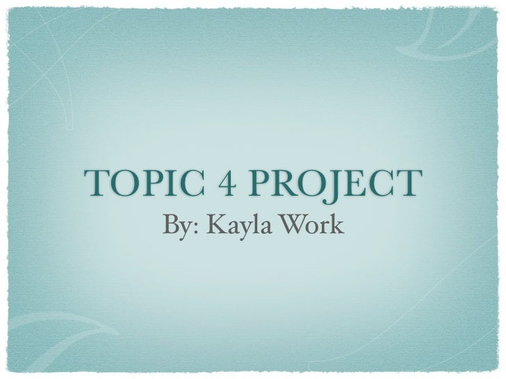 TOPIC 4 PROJECT   By: Kayla Work