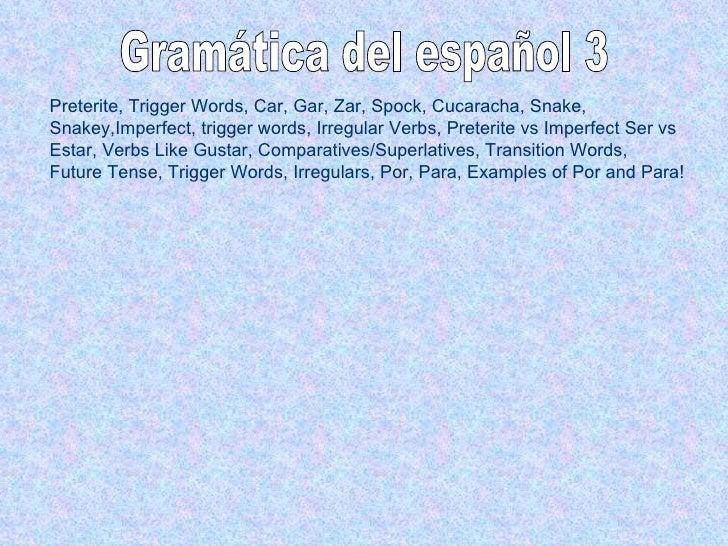 Gramática del español 3 Preterite, Trigger Words, Car, Gar, Zar, Spock, Cucaracha, Snake, Snakey,Imperfect, trigger words,...