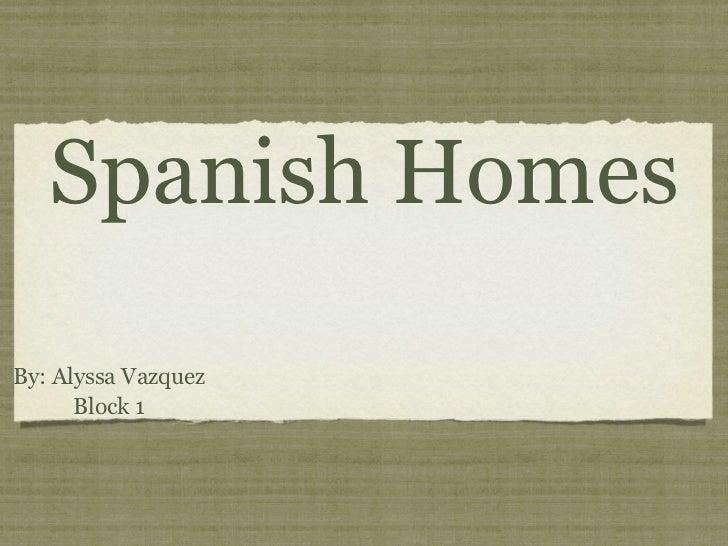 Spanish HomesBy: Alyssa Vazquez      Block 1